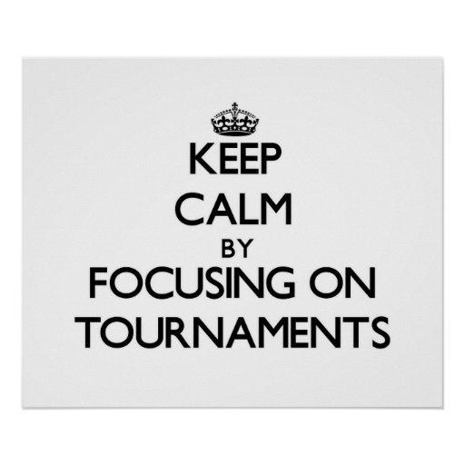Keep Calm by focusing on Tournaments Print