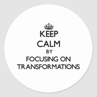 Keep Calm by focusing on Transformations Round Sticker
