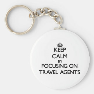 Keep Calm by focusing on Travel Agents Key Chain