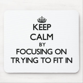 Keep Calm by focusing on Trying To Fit In Mousepad