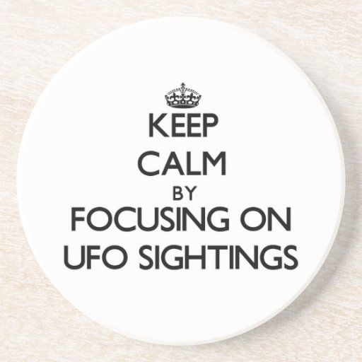 Keep Calm by focusing on Ufo Sightings Beverage Coaster