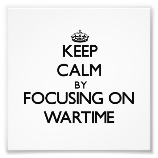 Keep Calm by focusing on Wartime Photograph