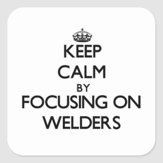 Keep Calm by focusing on Welders Square Stickers