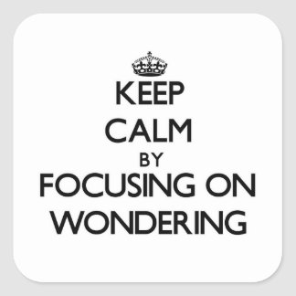 Keep Calm by focusing on Wondering Square Sticker