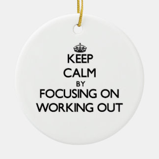 Keep Calm by focusing on Working Out Ceramic Ornament
