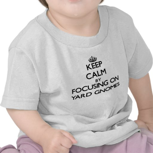Keep Calm by focusing on Yard Gnomes T Shirts