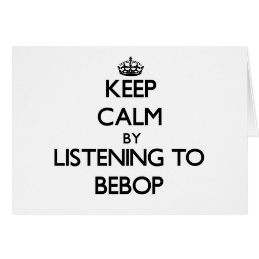 Keep calm by listening to BEBOP Greeting Cards