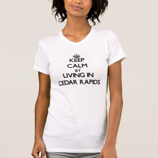 Keep Calm by Living in Cedar Rapids T Shirts