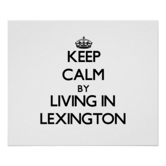 Keep Calm by Living in Lexington Posters
