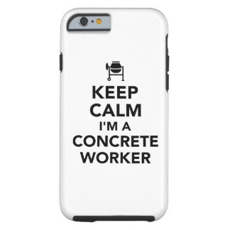 Keep calm I'm a concrete worker Tough iPhone 6 Case