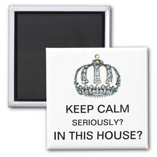 """KEEP CALM - SERIOUSLY? iN THIS HOUSE?"" Magnet"