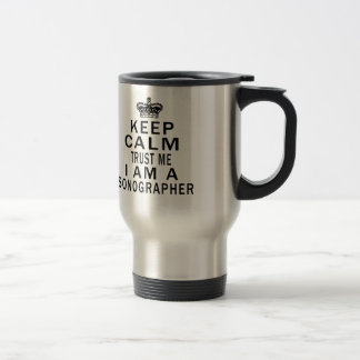 Keep Calm Trust Me I Am A Sonographer Stainless Steel Travel Mug
