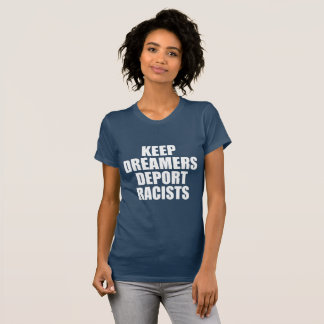 KEEP DREAMERS DEPORT RACISTS T-Shirt