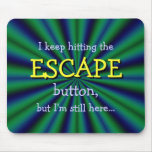 Keep hitting the ESCAPE button, but I'm still here