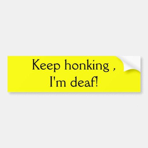 Keep honking , I'm deaf! Bumper Sticker