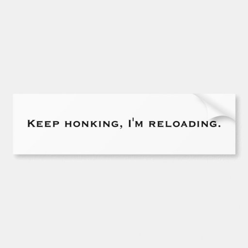 Keep honking, I'm reloading. Bumper Stickers