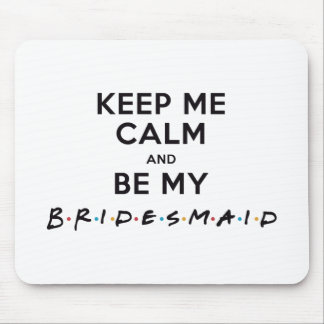 KEEP ME CALM AND BE MY BRIDESMAID MOUSE PAD
