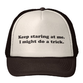 Keep staring at me I might do a trick Hats
