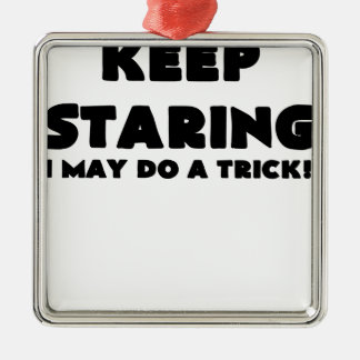 KEEP STARING I MAY DO A TRICK.png Ornament