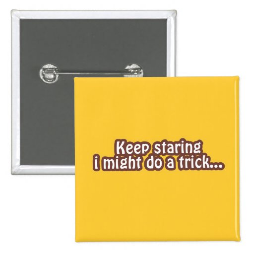 Keep staring i might do a trick pinback buttons