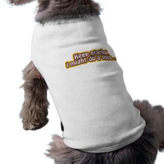Keep staring i might do a trick dog tshirt
