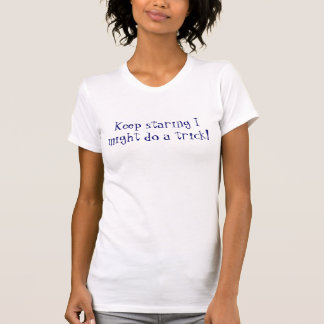 Keep staring I might do a trick! T-Shirt