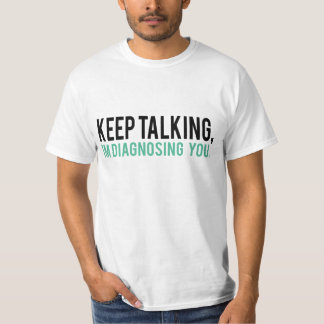 Keep Talking, I'm Diagnosing you Psychology Humor T-Shirt