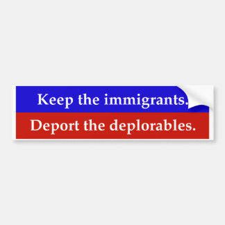 Keep the immigrants. Deport the deplorables. Bumper Sticker