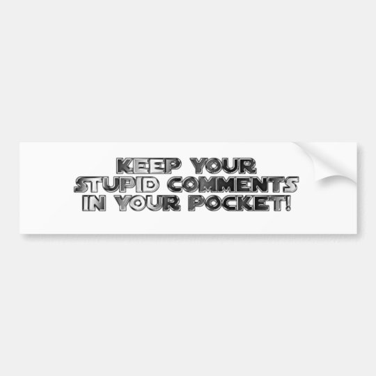 Keep your stupid comments bumper sticker