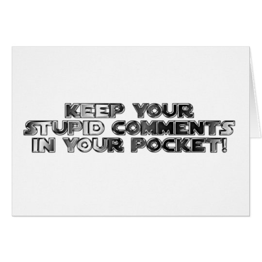 Keep your stupid comments card
