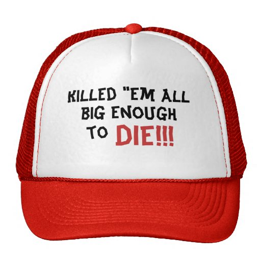 "Killed ""em all, big enough, DIE!!!, to Trucker Hats"