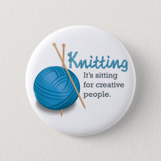 Knitting...it's sitting for creative people. 6 cm round badge
