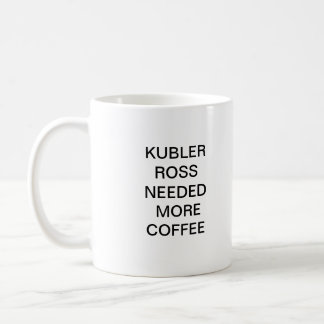 KUBLER ROSS NEEDED MORE COFFEE COFFEE MUG