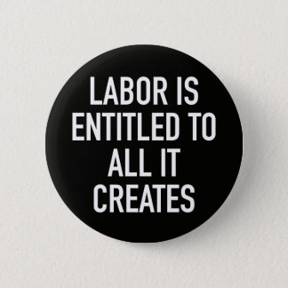 Labor is Entitled to All it Creates 6 Cm Round Badge