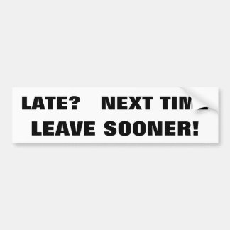 Late? Next Time Leave Sooner. BOLD Bumper Sticker