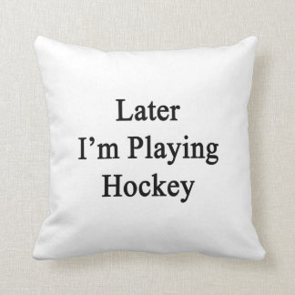 Later I'm Playing Hockey Pillows