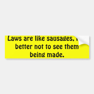 Laws are like sausages, it is better not to see... car bumper sticker