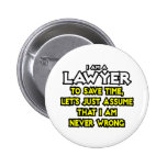 Lawyer...Assume I Am Never Wrong Buttons