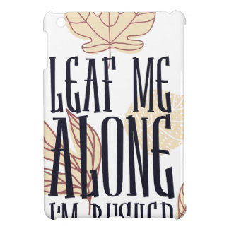 leaf me along i am bushed iPad mini cases
