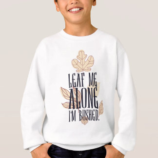 leaf me along i am bushed sweatshirt