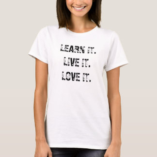 LEARN IT.LIVE IT.LOVE IT. T-Shirt