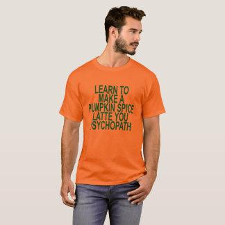 LEARN TO MAKE A PUMPKIN SPICE LATTE YOU PSYCHOPATH T-Shirt