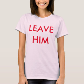 leave him!!! T-Shirt