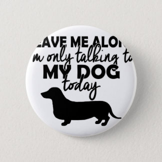 leave me alone, I am talking to my dog today 6 Cm Round Badge