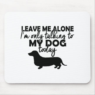 leave me alone, I am talking to my dog today Mouse Pad