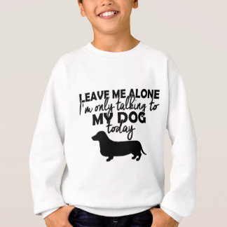 leave me alone, I am talking to my dog today Sweatshirt