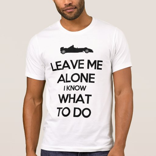 Leave me alone i know what to do shirts
