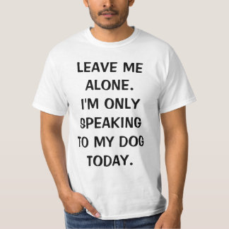 Leave Me Alone I'm Only Speaking To My Dog Today T Shirts