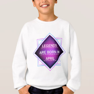 Legends are born in April Sweatshirt