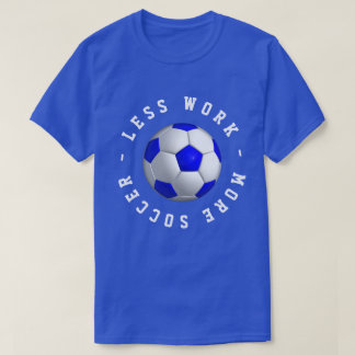 Less Work More Soccer T-Shirt